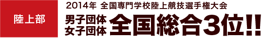 陸上部 2014年 全国専門学校陸上競技選手権大会 男子団体女子団体全国総合3位!!